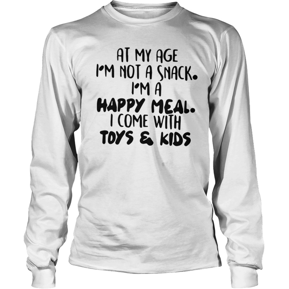 At My Age I'm Not A Snack I'm A Happy Meal I Come With Toys & Kids long sleeve