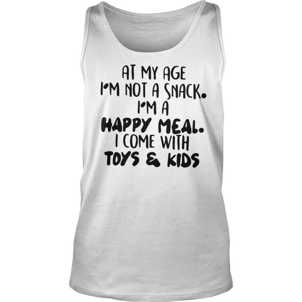 At My Age I'm Not A Snack I'm A Happy Meal I Come With Toys & Kids tank top