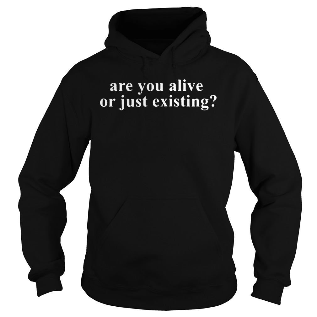 Are You Alive Or Just Existing? hoodie