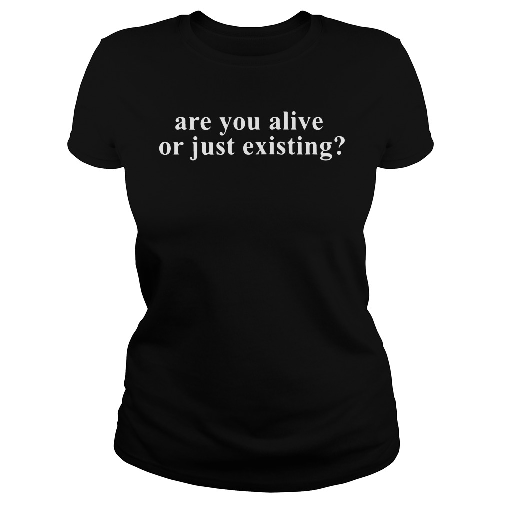 Are You Alive Or Just Existing? ladies tee