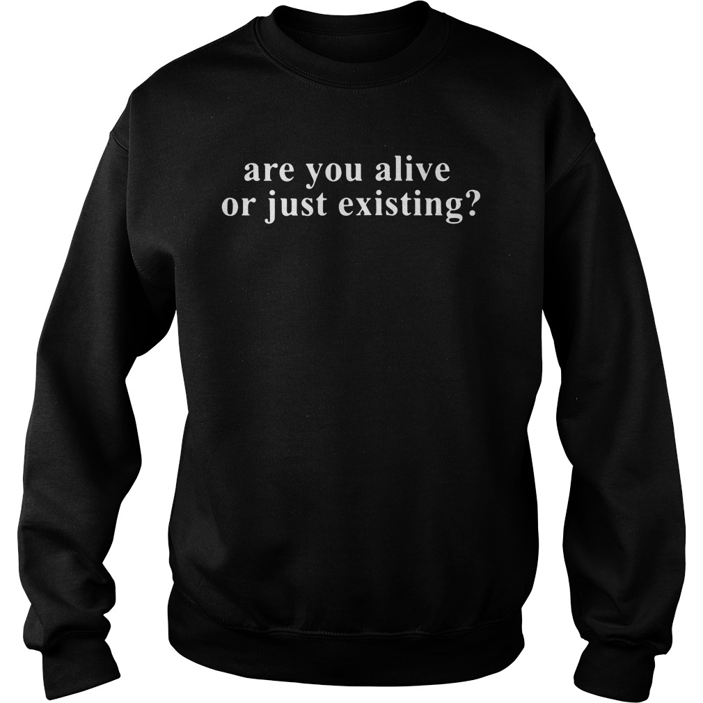 Are You Alive Or Just Existing? Sweatshirt
