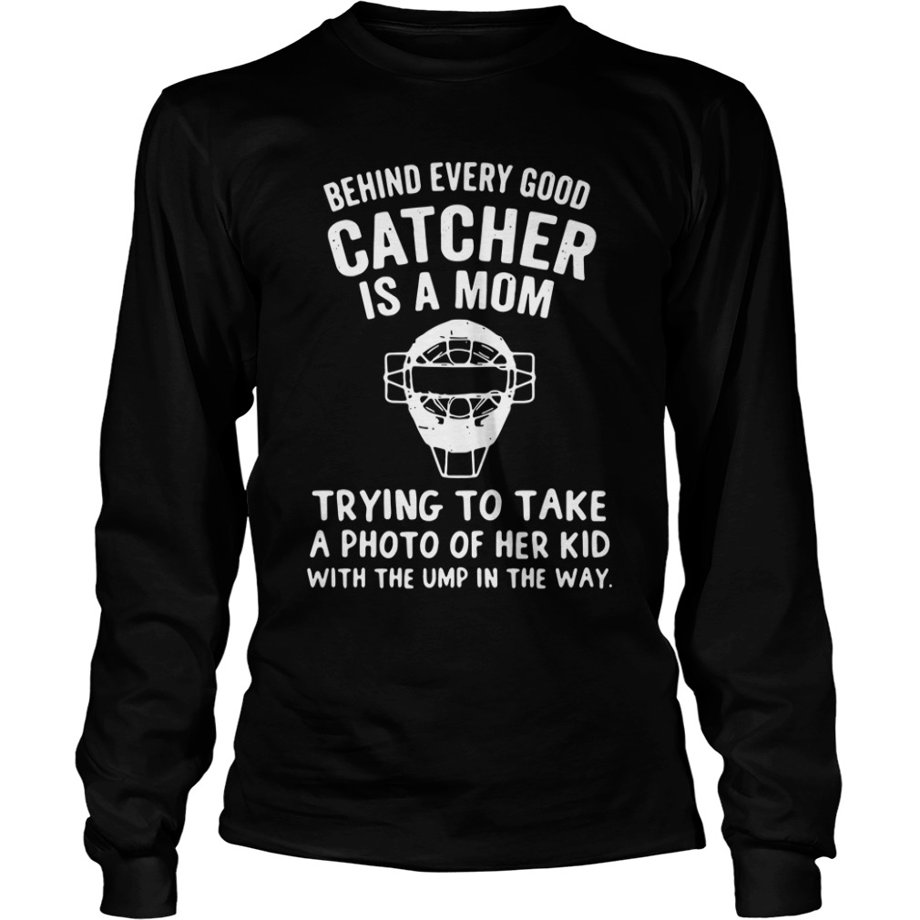 Behind Every Good Catcher Is A Mom Trying To Take A Photo Of Her Kid long sleeve
