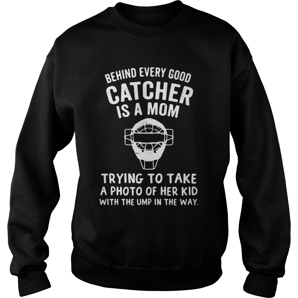 Behind Every Good Catcher Is A Mom Trying To Take A Photo Of Her Kid Sweatshirt