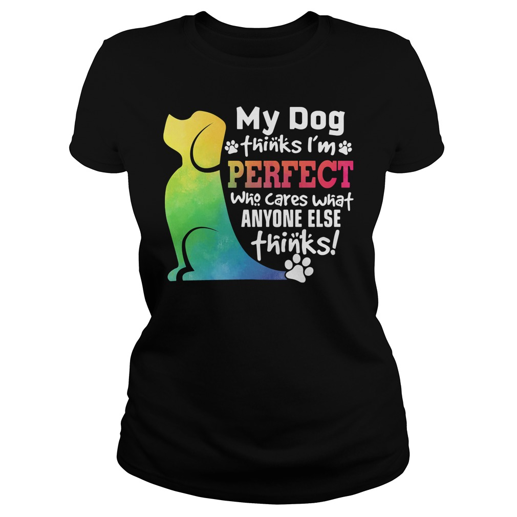 My Dog Thinks I'm Perfect Who Cares What Anyone Else Thinks ladies tee