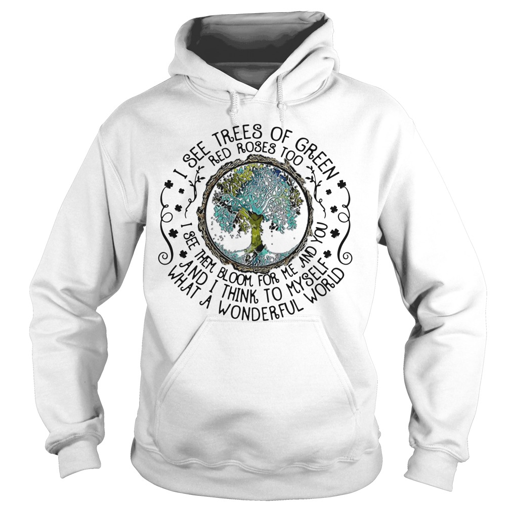 Earth I See Trees Of Green Red Roses Too I See Them Bloom For Me hoodie