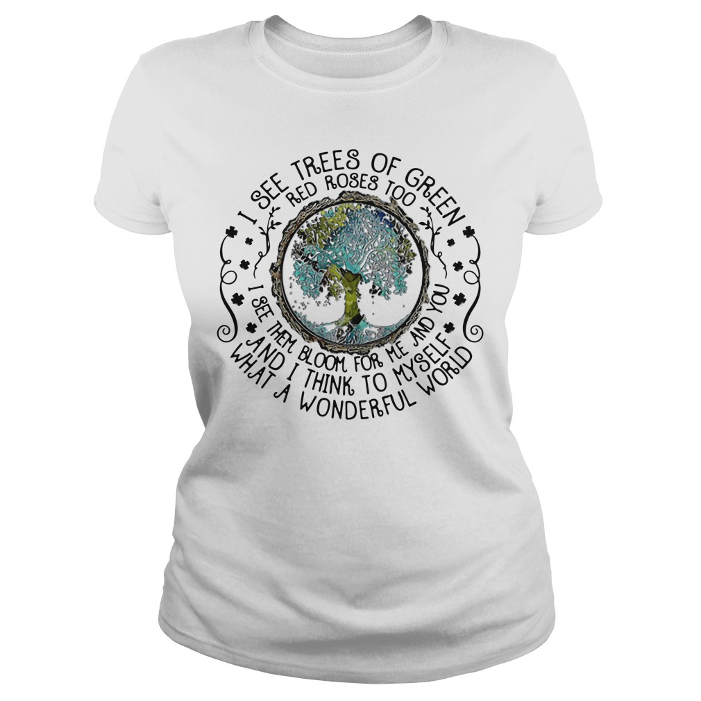 Earth I See Trees Of Green Red Roses Too I See Them Bloom For Me ladies tee