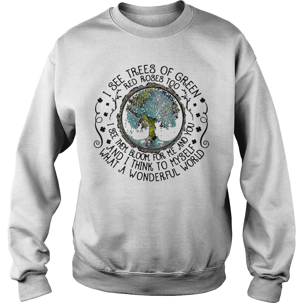 Earth I See Trees Of Green Red Roses Too I See Them Bloom For Me Sweatshirt