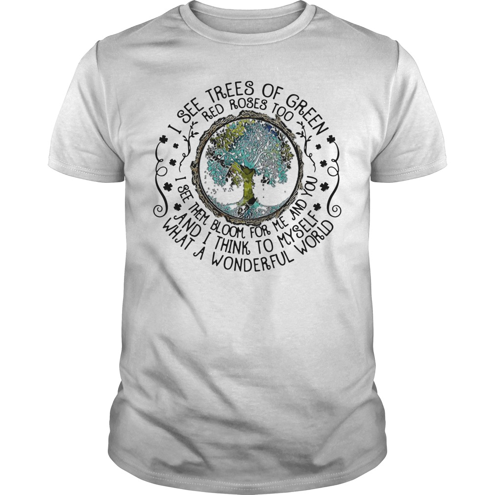Earth I See Trees Of Green Red Roses Too I See Them Bloom For Me unisex