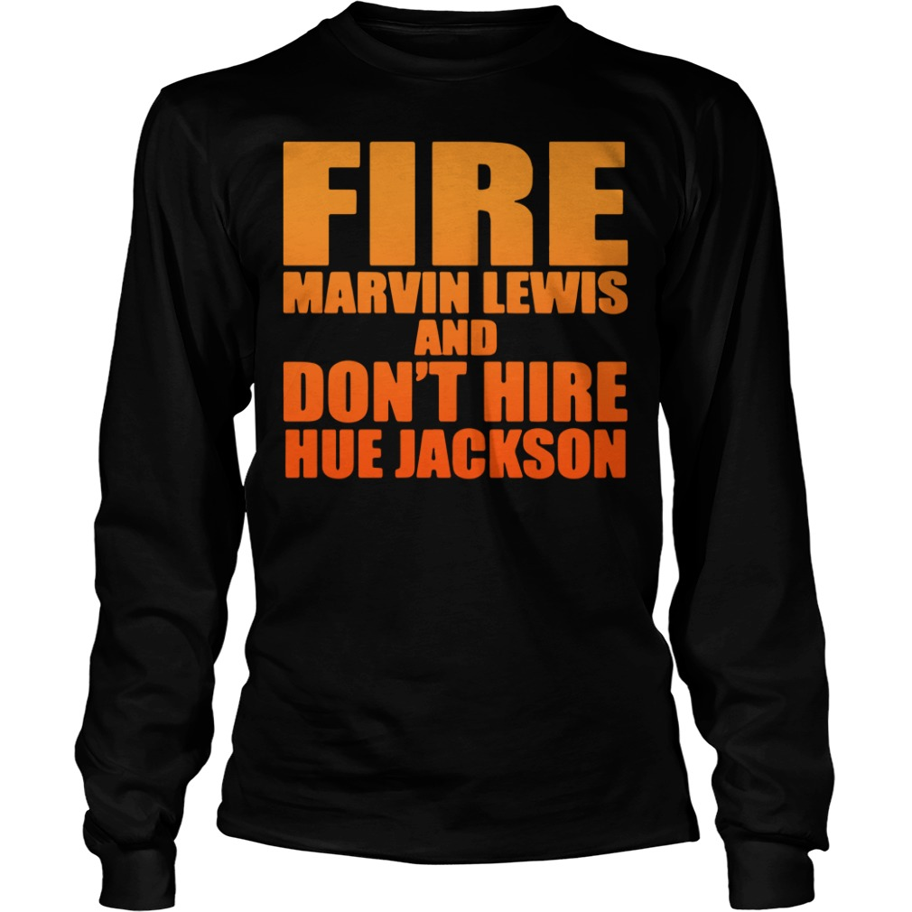 fire marvin lewis dont hire hue jackson long sleeve 1 - Fire Marvin Lewis and don't hire Hue Jackson shirt