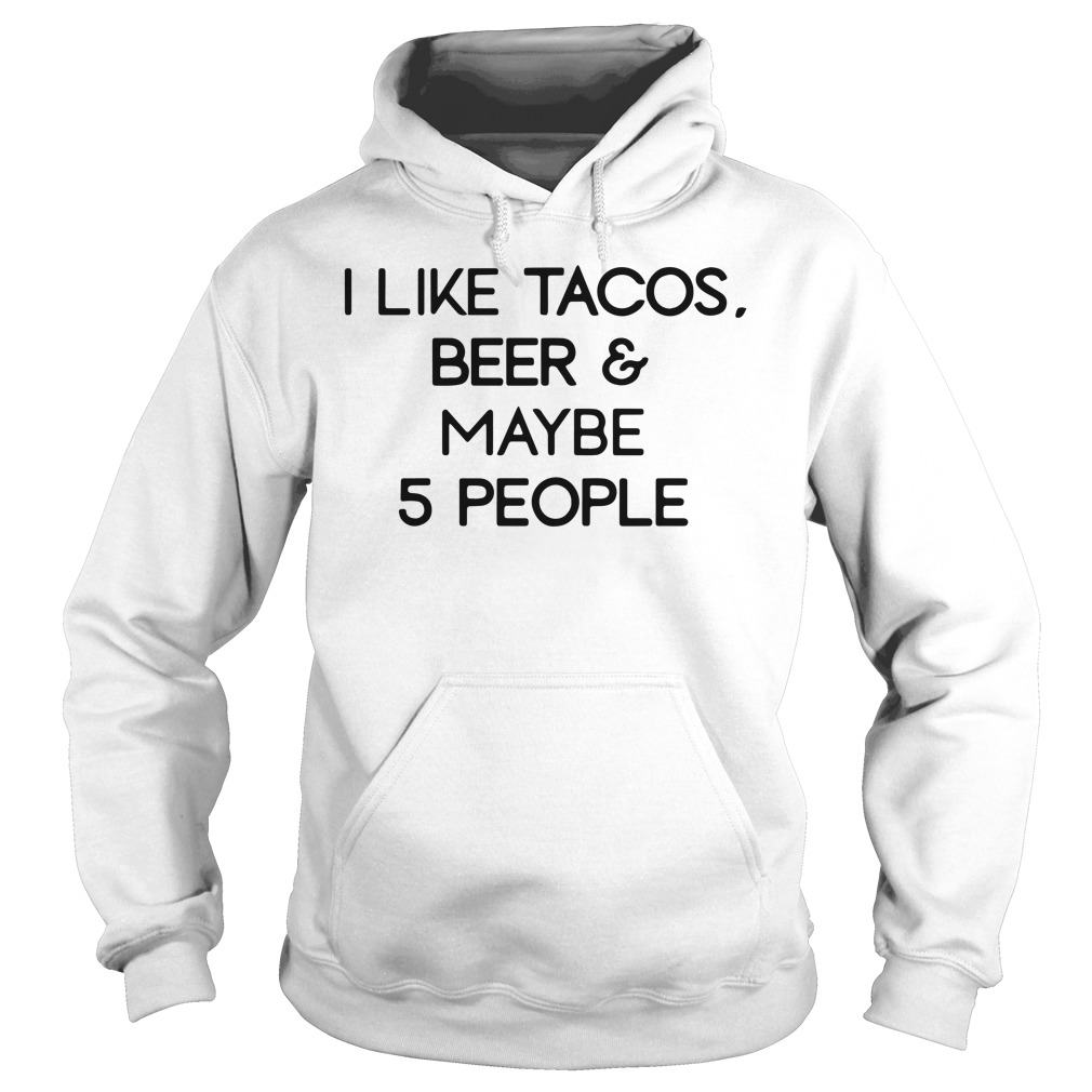 I Like Tacos Beer & Maybe 5 People hoodie