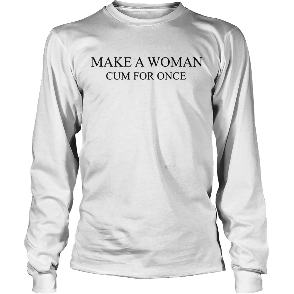 Make A Woman Cum For Once long sleeve