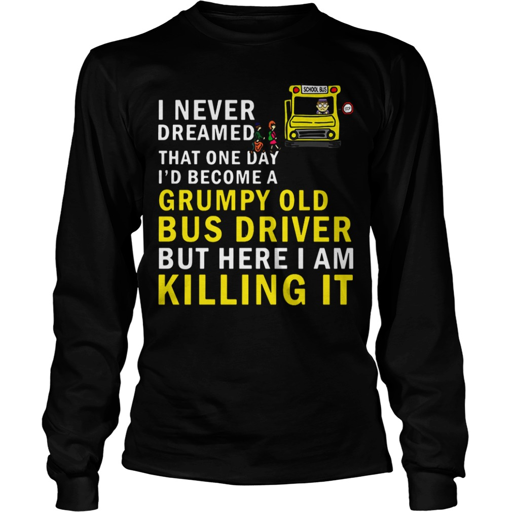 I Never Dreamed That One Day I'd Become A Grumpy Old Bus Driver long sleeve