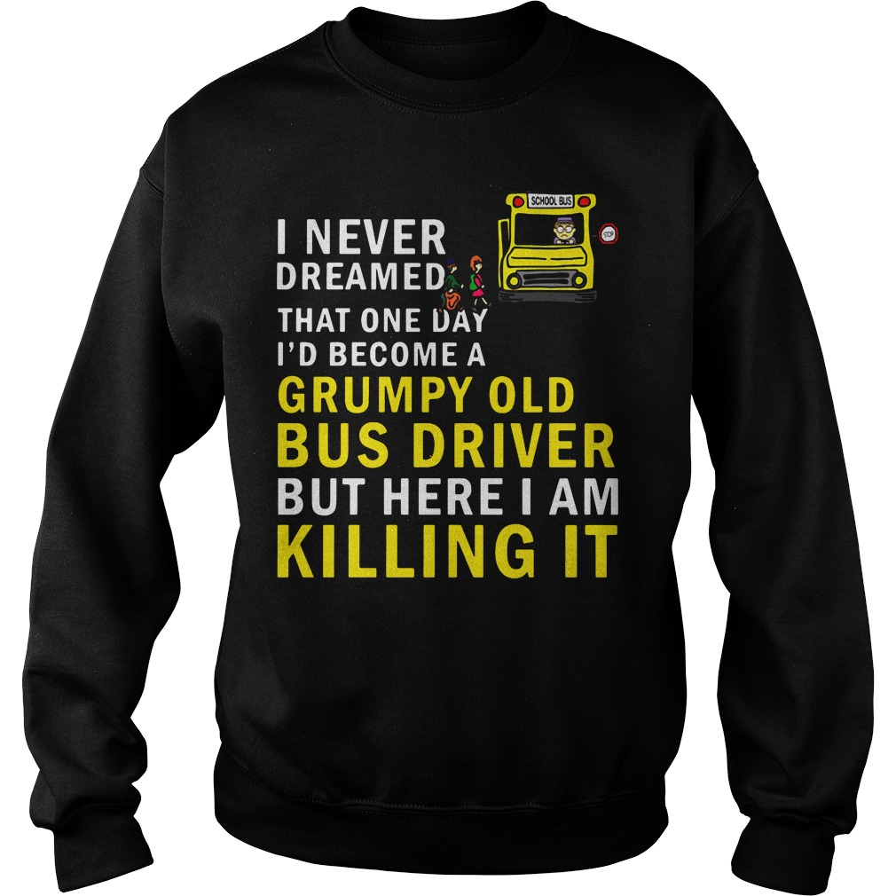 I Never Dreamed That One Day I'd Become A Grumpy Old Bus Driver Sweatshirt