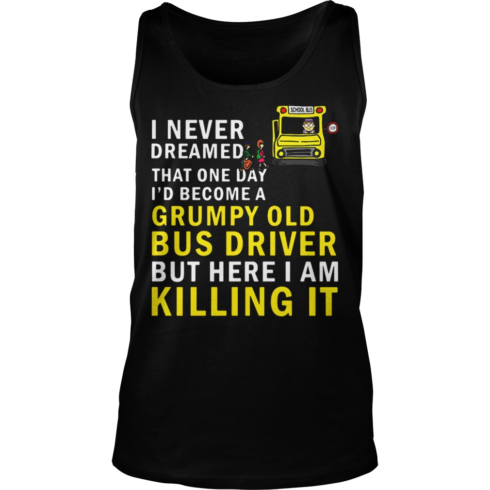 I Never Dreamed That One Day I'd Become A Grumpy Old Bus Driver tank top