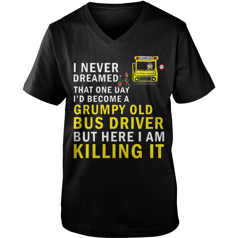 I Never Dreamed That One Day I'd Become A Grumpy Old Bus Driver v-neck