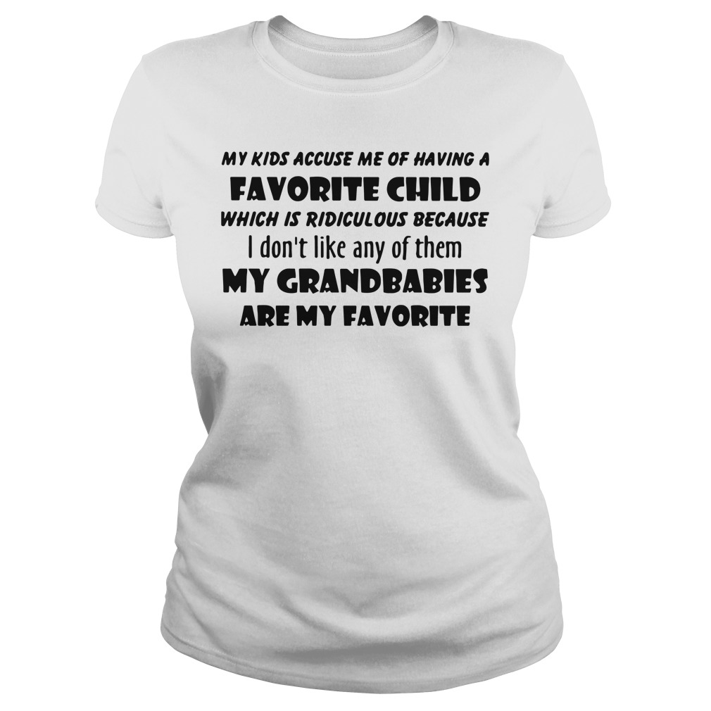 Official My Kids Accuse Me Of Having A Favorite Child Which Is Ridiculous ladies tee