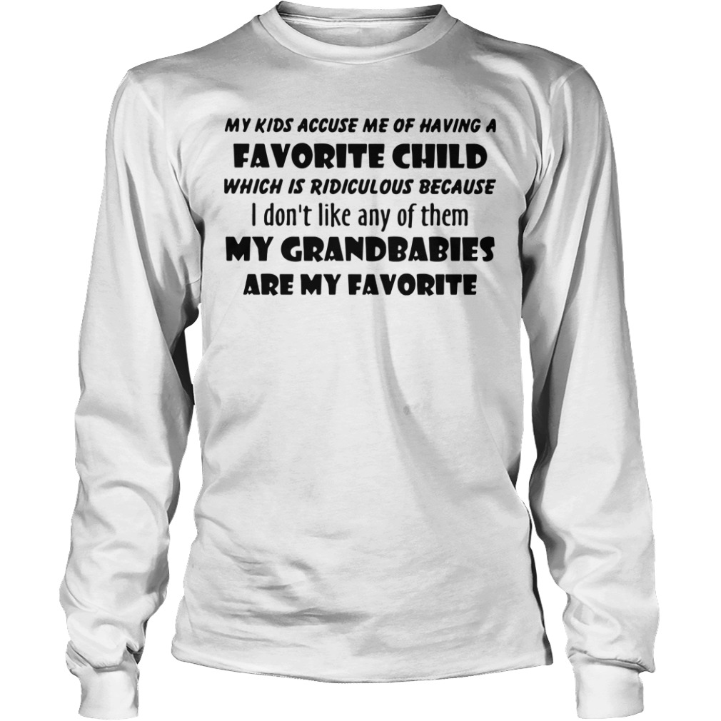 Official My Kids Accuse Me Of Having A Favorite Child Which Is Ridiculous long sleeve