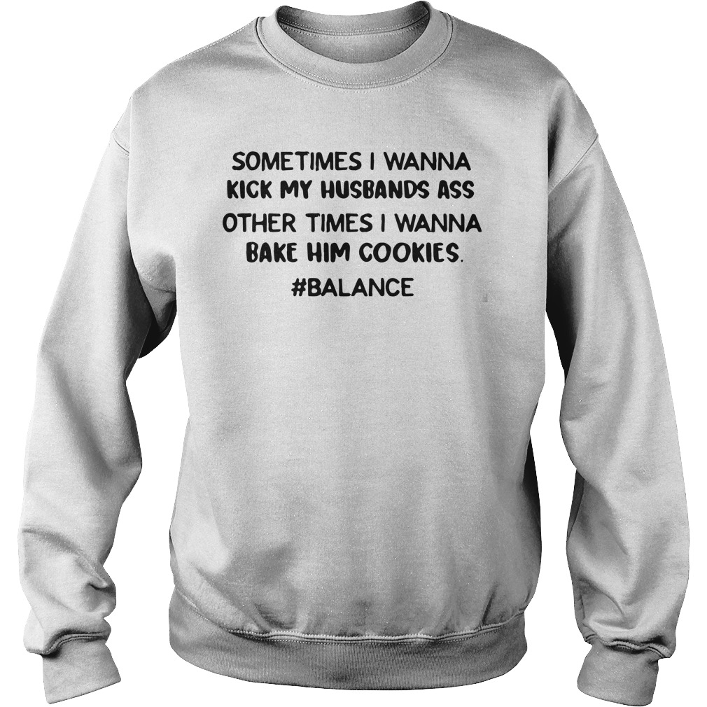 Sometimes Wanna Kick Husbands Ass Times Wanna Bake Cookies Sweatshirt