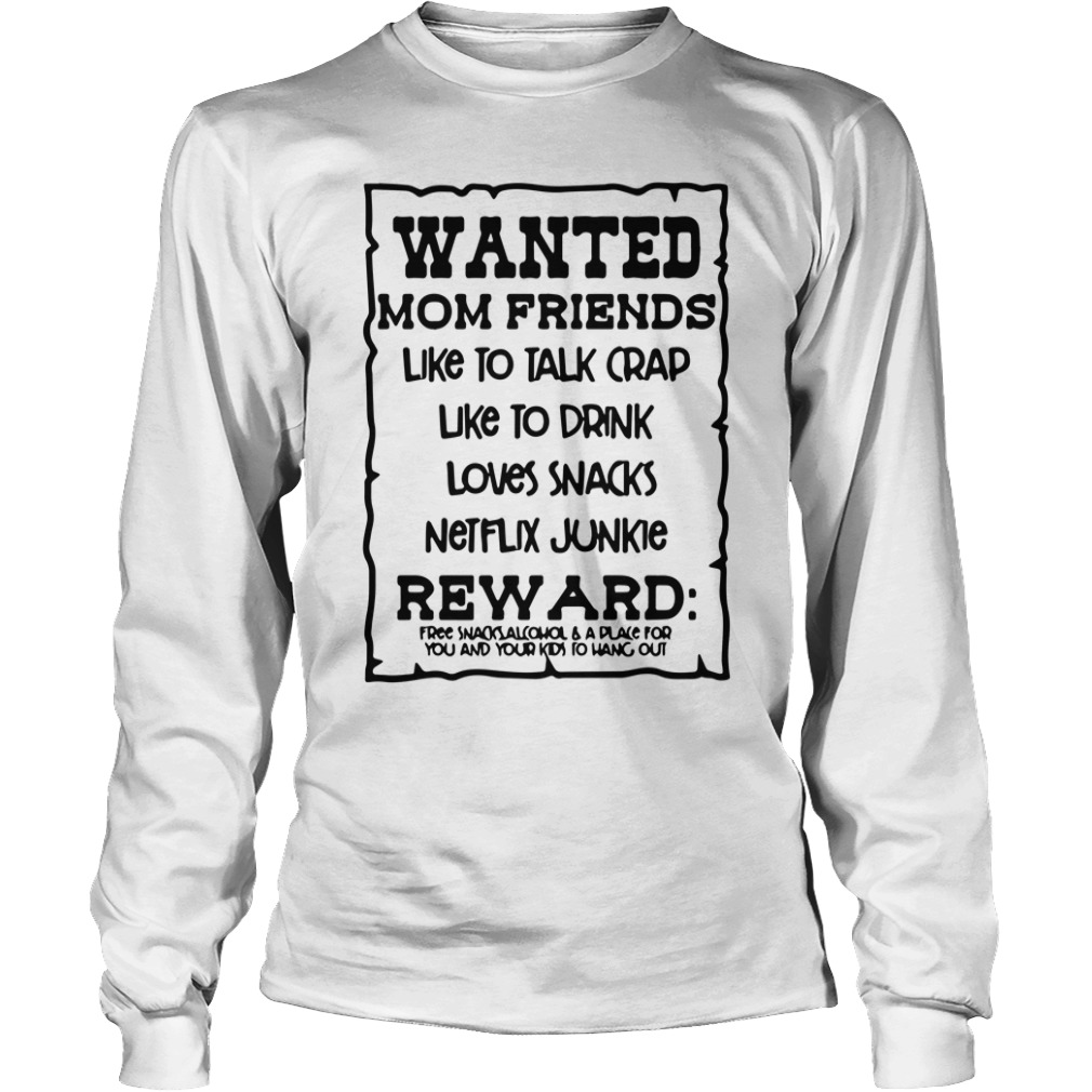 Wanted Mom Friends Like To Talk Crap Like To Drink Loves Snacks long sleeve