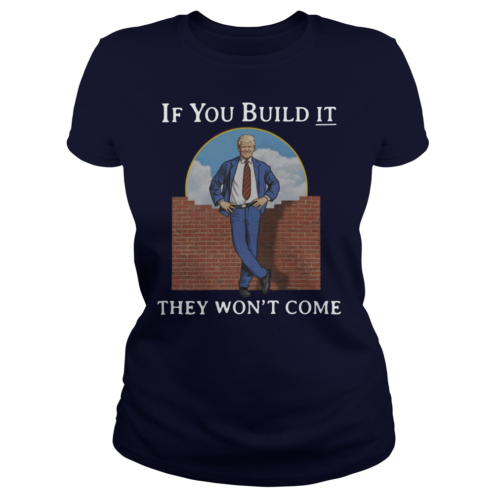 If You Build It They Won't Come Trump ladies tee