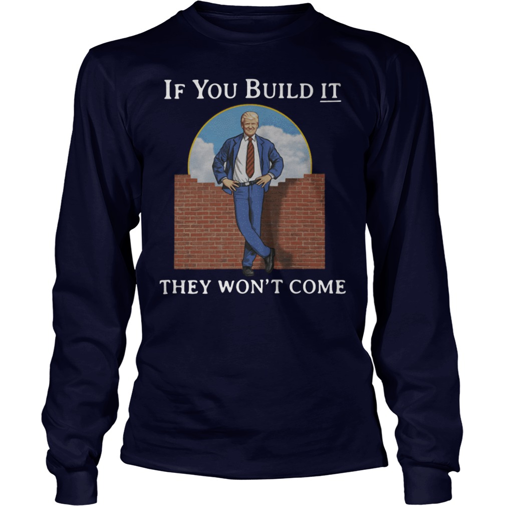 If You Build It They Won't Come Trump long sleeve