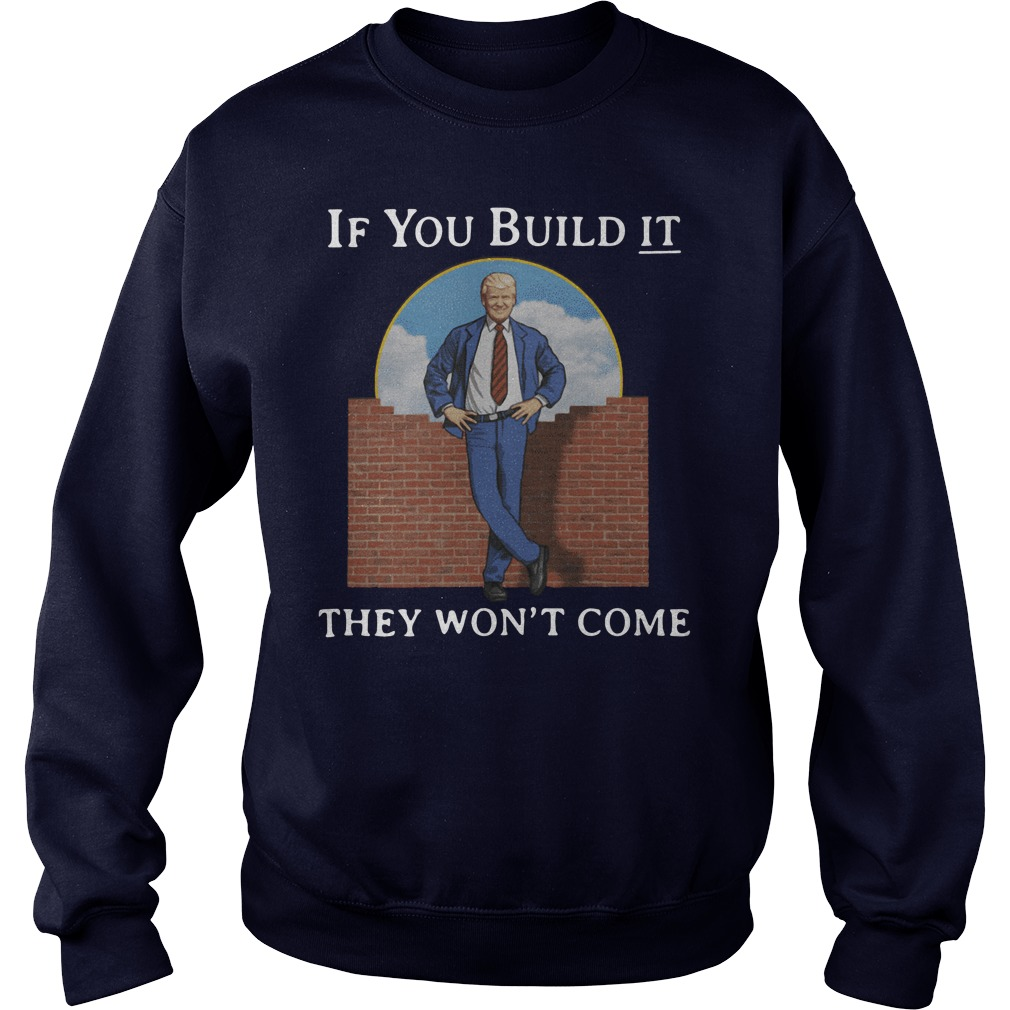 If You Build It They Won't Come Trump Sweatshirt