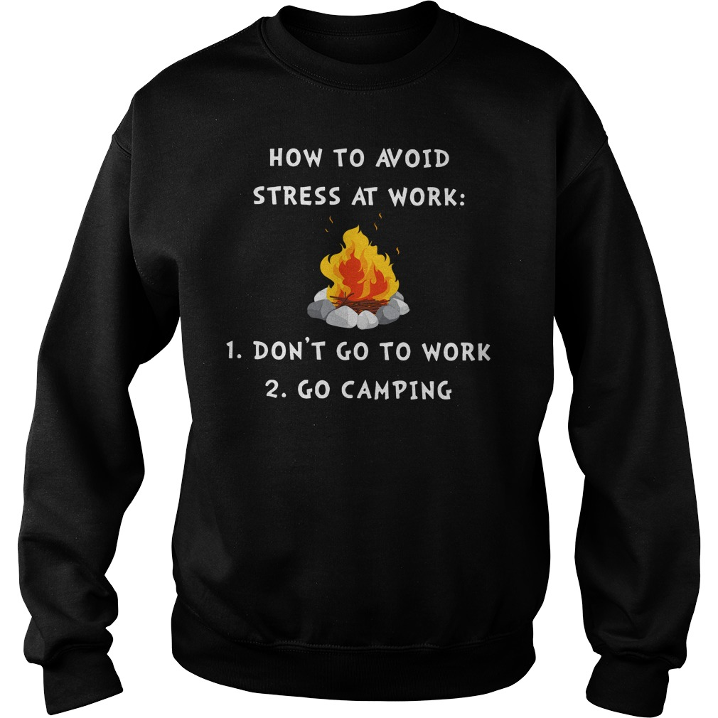 Campfire How To Avoid Stress At Work Don't Go To Work Go Camping sweatshirt
