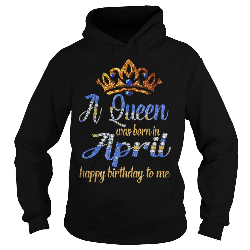 Diamond A Queen Was Born In April Happy Birthday To Me hoodie
