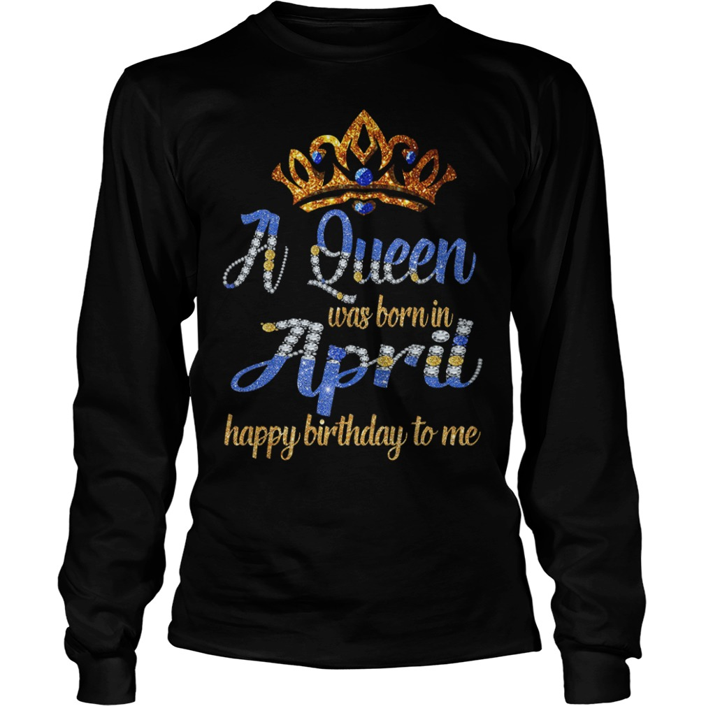 Diamond A Queen Was Born In April Happy Birthday To Me long sleeve