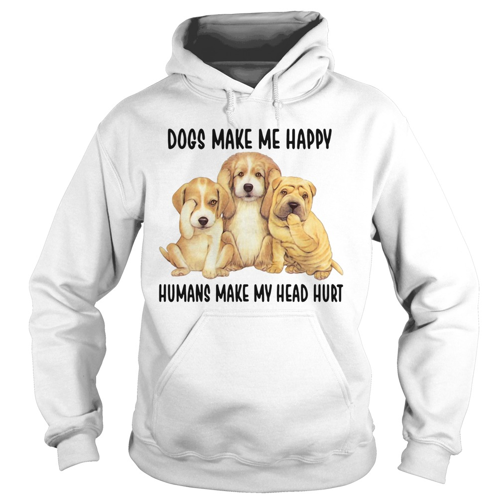 dogs make happy humans make head hurt hoodie - Dogs make me happy humans make my head hurt shirt