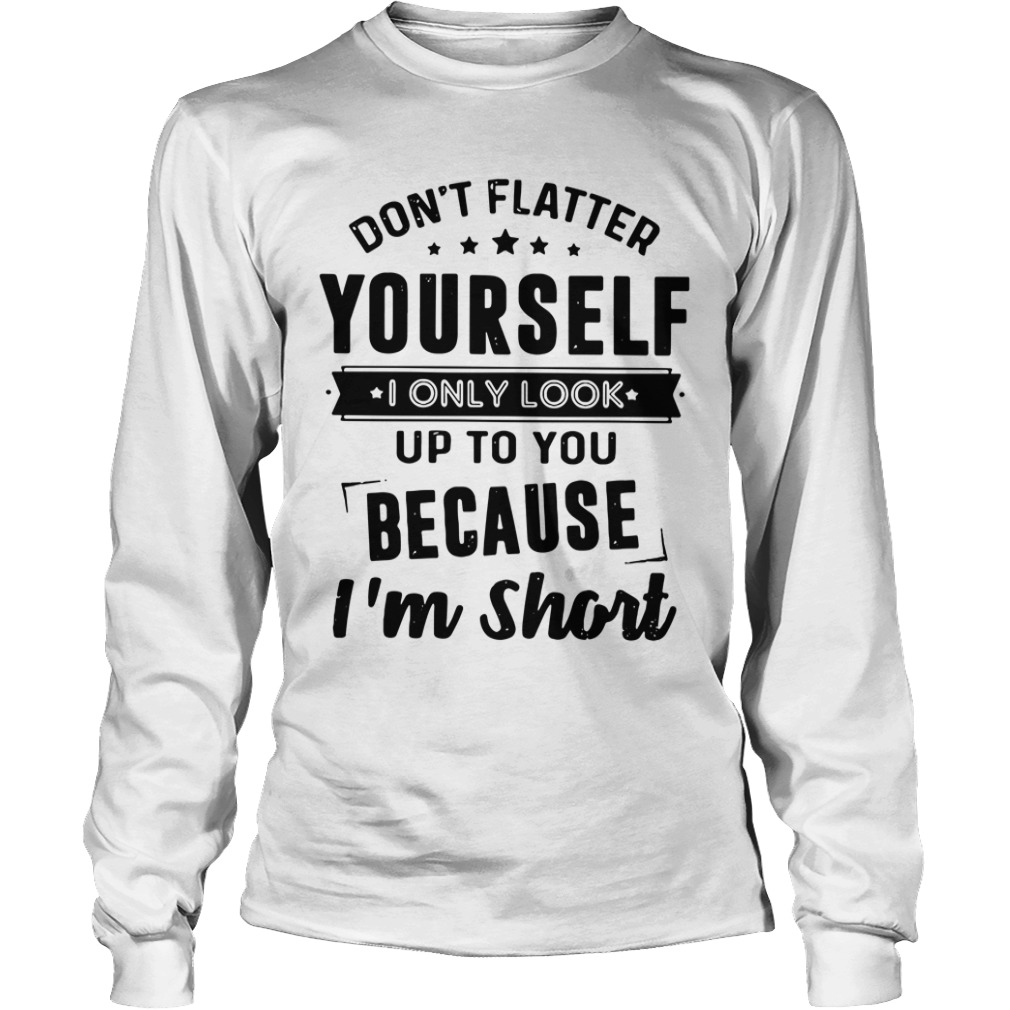 Don't Flatter Yourself I Only Look Up To You Because I'm Short long sleeve