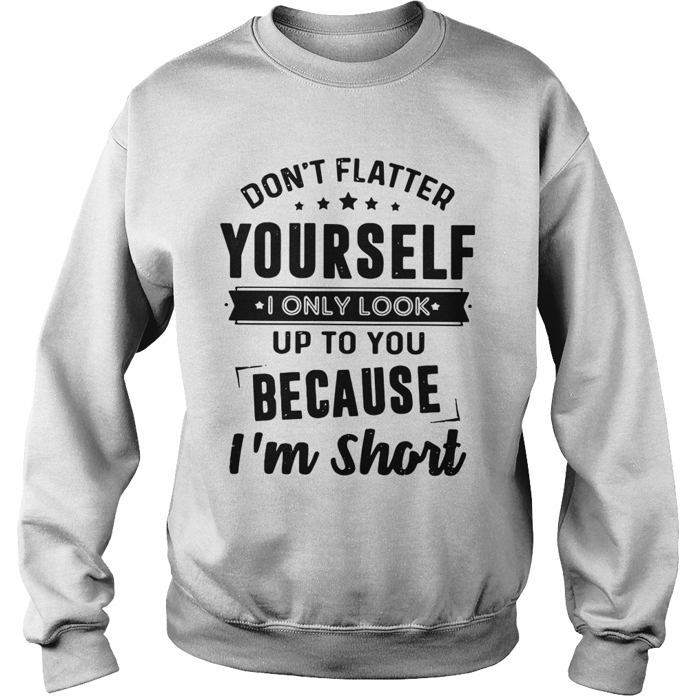 Don't Flatter Yourself I Only Look Up To You Because I'm Short sweatshirt