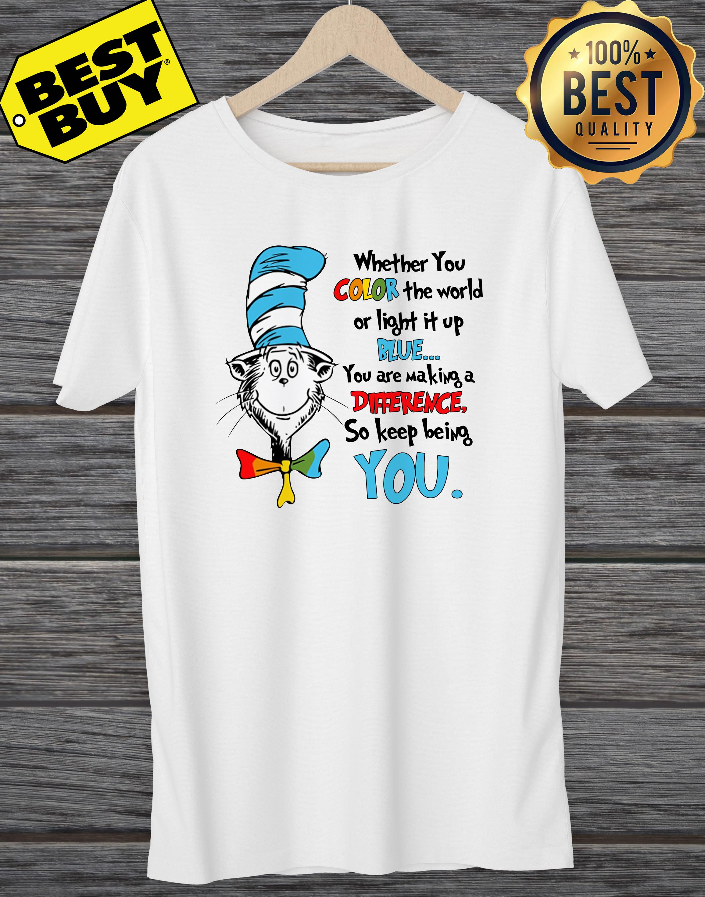 Dr Seuss Whether You Color The World Or Light It Up Blue You Are Making A Difference So Keep Being You Autism Awareness Ladies Tee