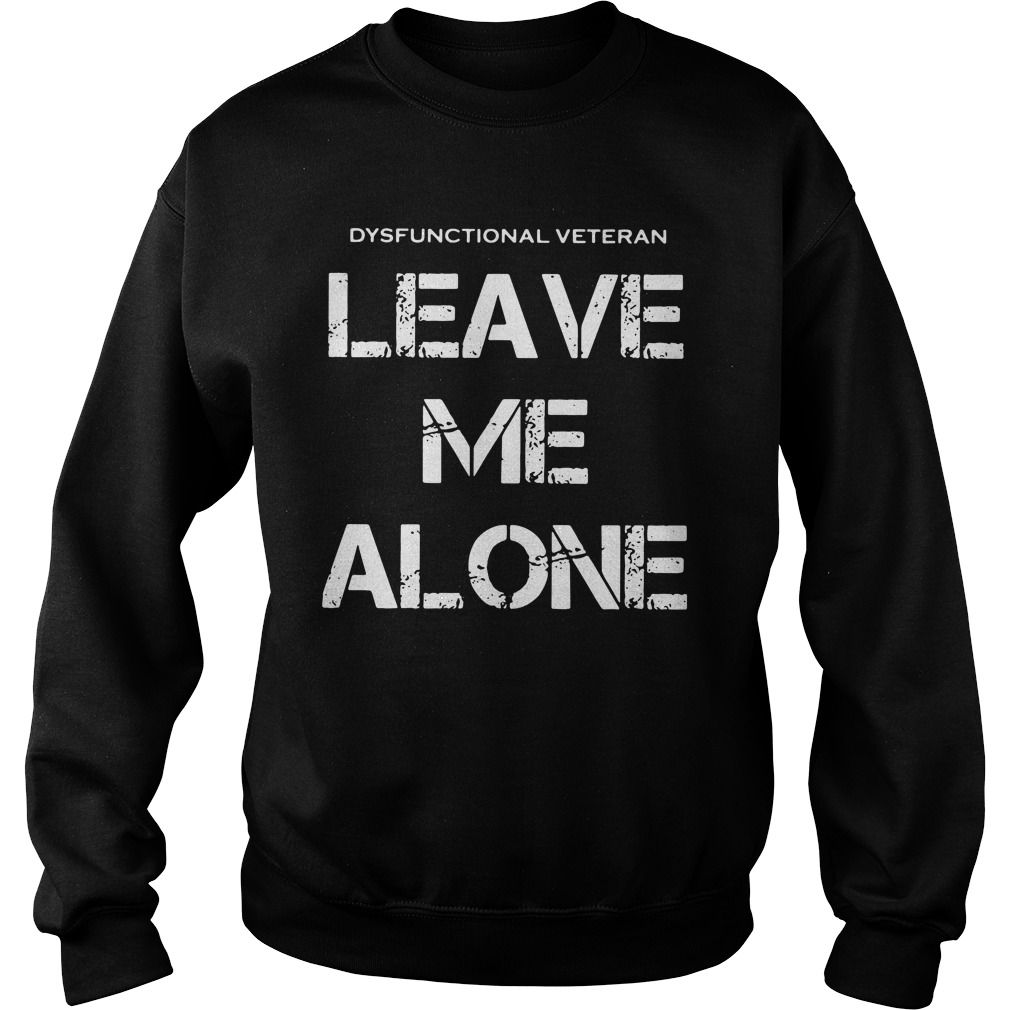 dysfunctional veterans leave alone sweatshirt - Official Dysfunctional veterans leave me alone shirt