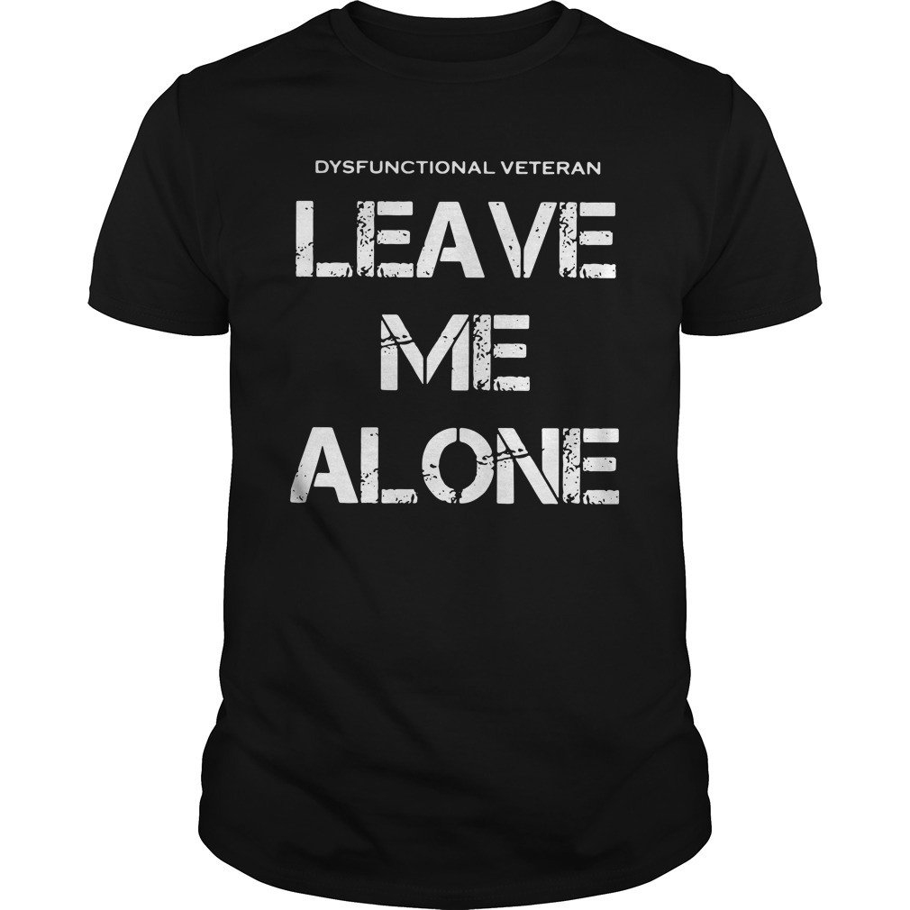 dysfunctional veterans leave alone unisex - Official Dysfunctional veterans leave me alone shirt
