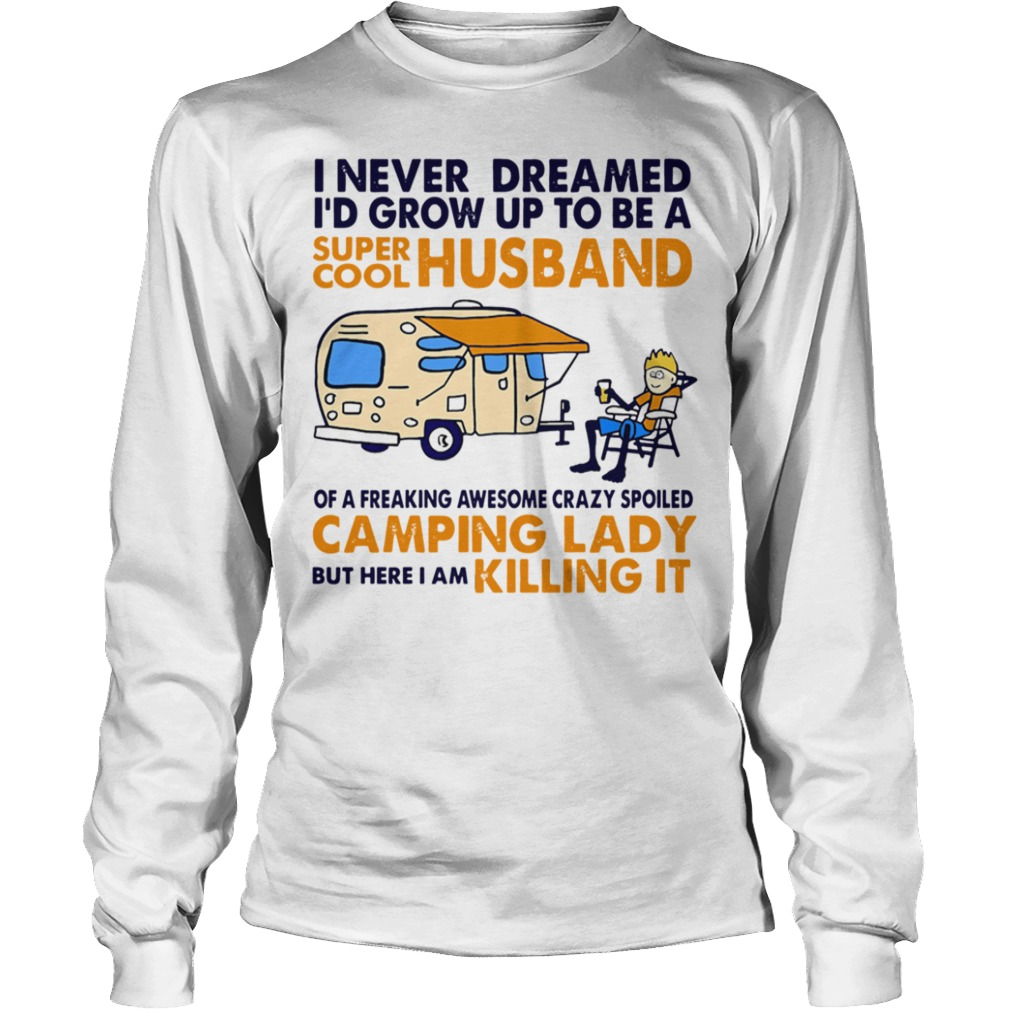Funny Camping I Never Dreamed I'd Grow Up To Be A Super Cool Husband long sleeve