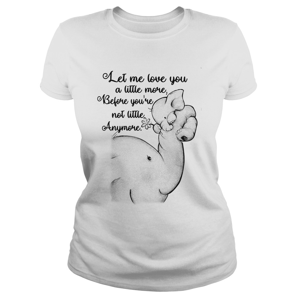 Let Me Love You A Little More Before You're Not Little Anymore Elephant ladies tee