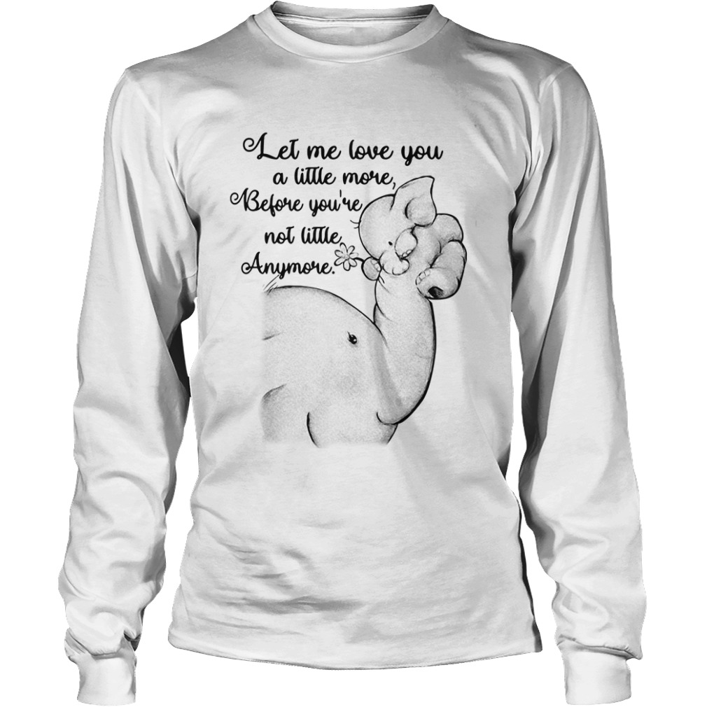 let love little youre not little anymore elephant long sleeve - Official Let me love you a little more before you're not little anymore elephant shirt