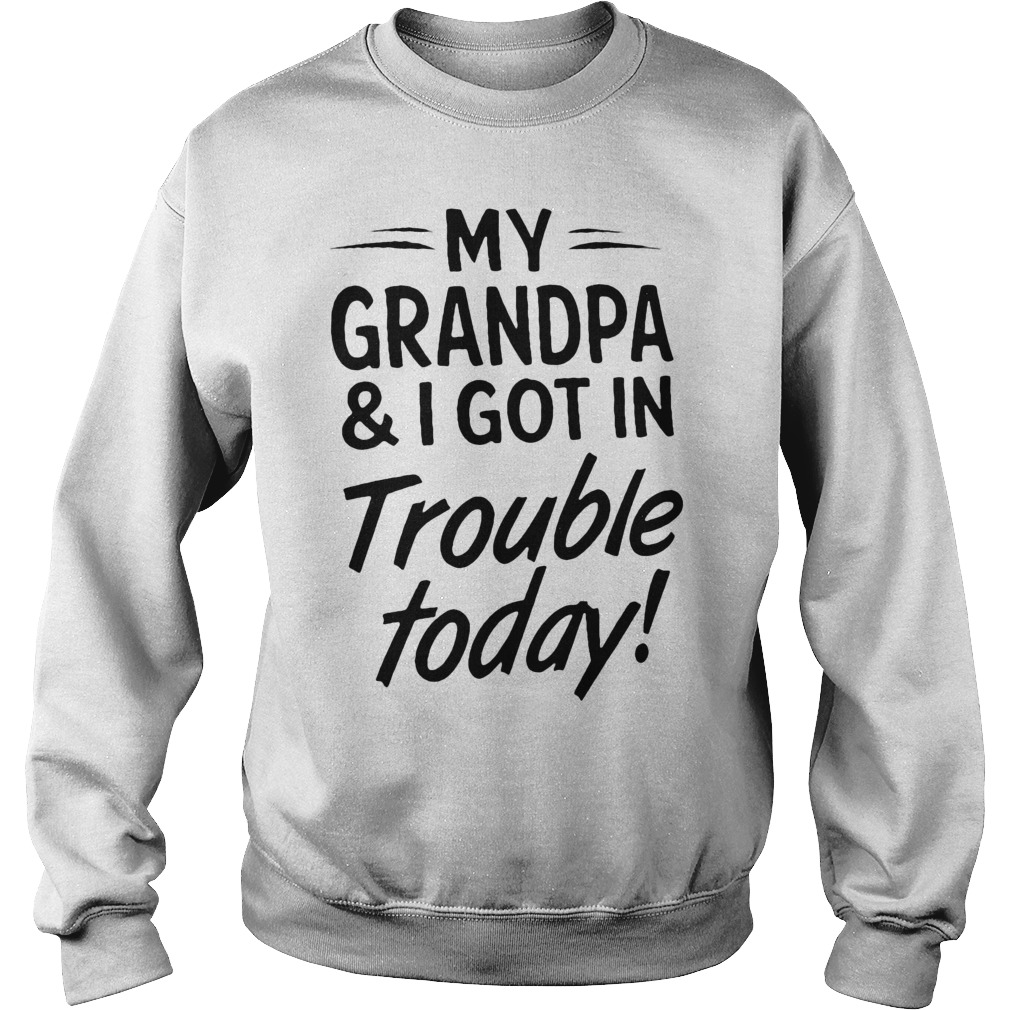 My Grandpa And I Got In Trouble Today Sweatshirt