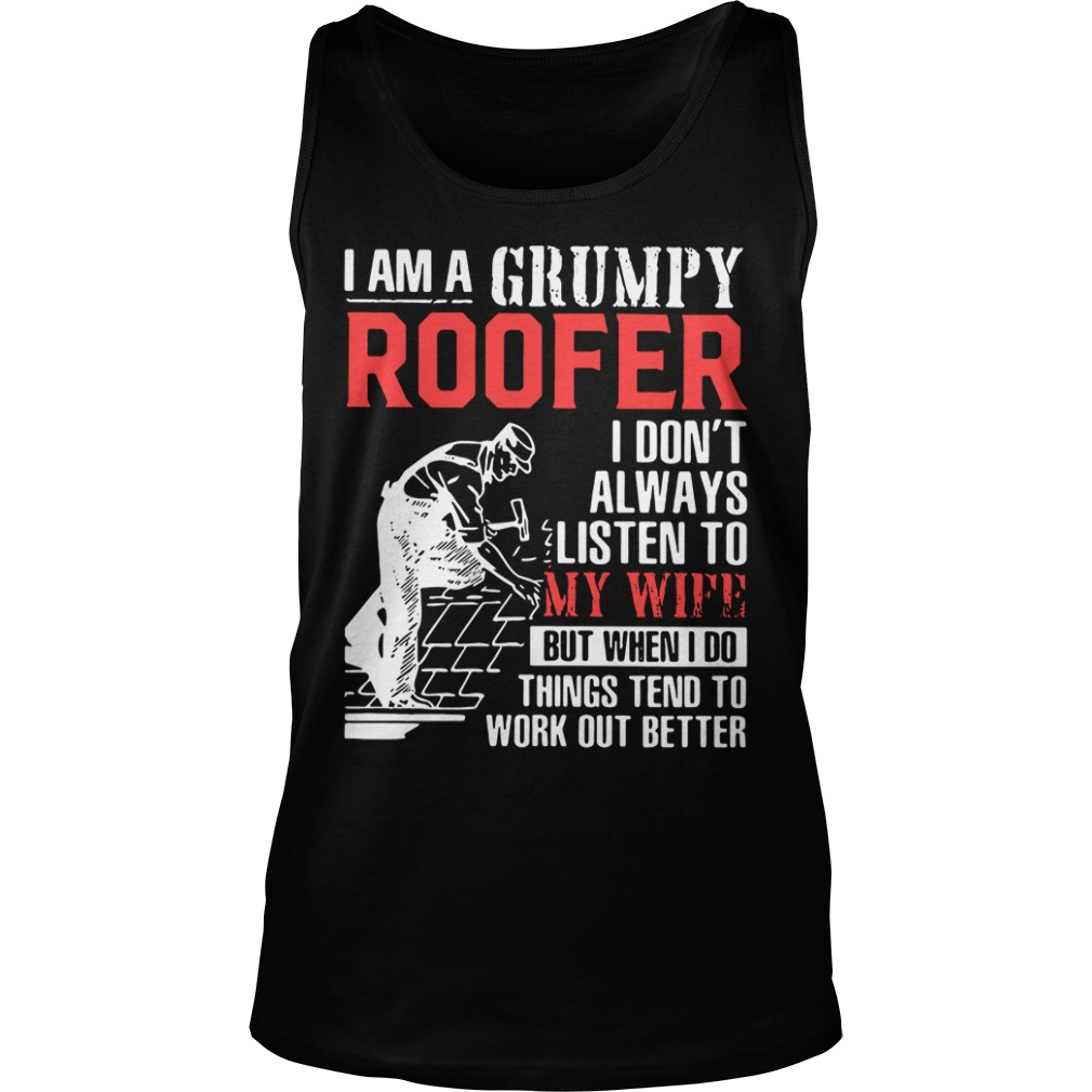 Grumpy Roofer I Don't Always Listen To My Wife But When I Do Things Tend tank top