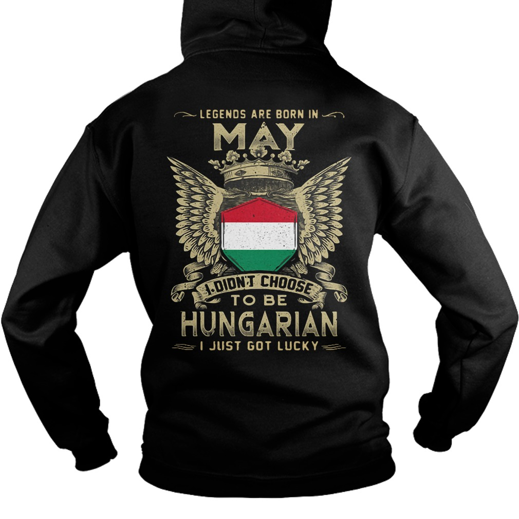 Legends Are Born In May I Didn't Choose To Be Hungarian hoodie