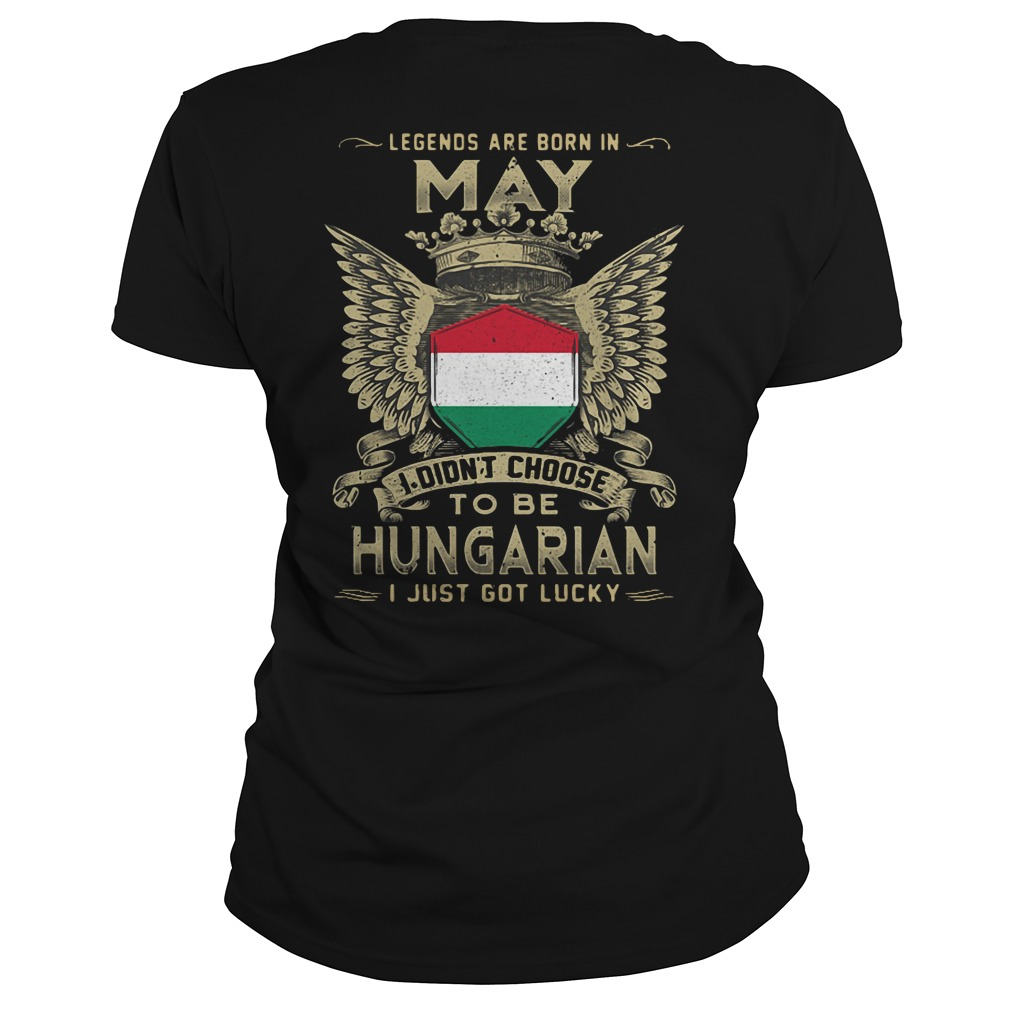 Legends Are Born In May I Didn't Choose To Be Hungarian ladies tee