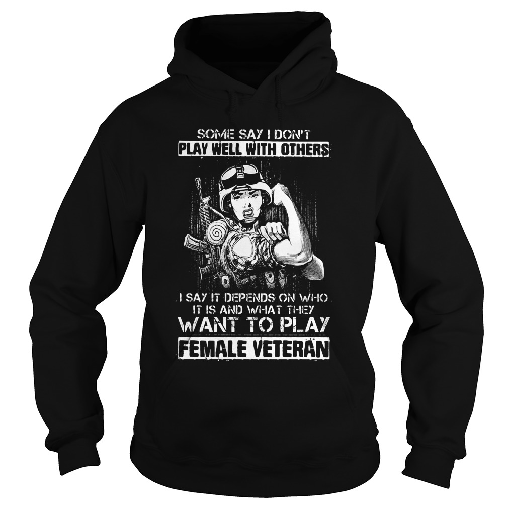 Say Dont Play Well Others Say Depends Want Play Female Veteran Hoodie