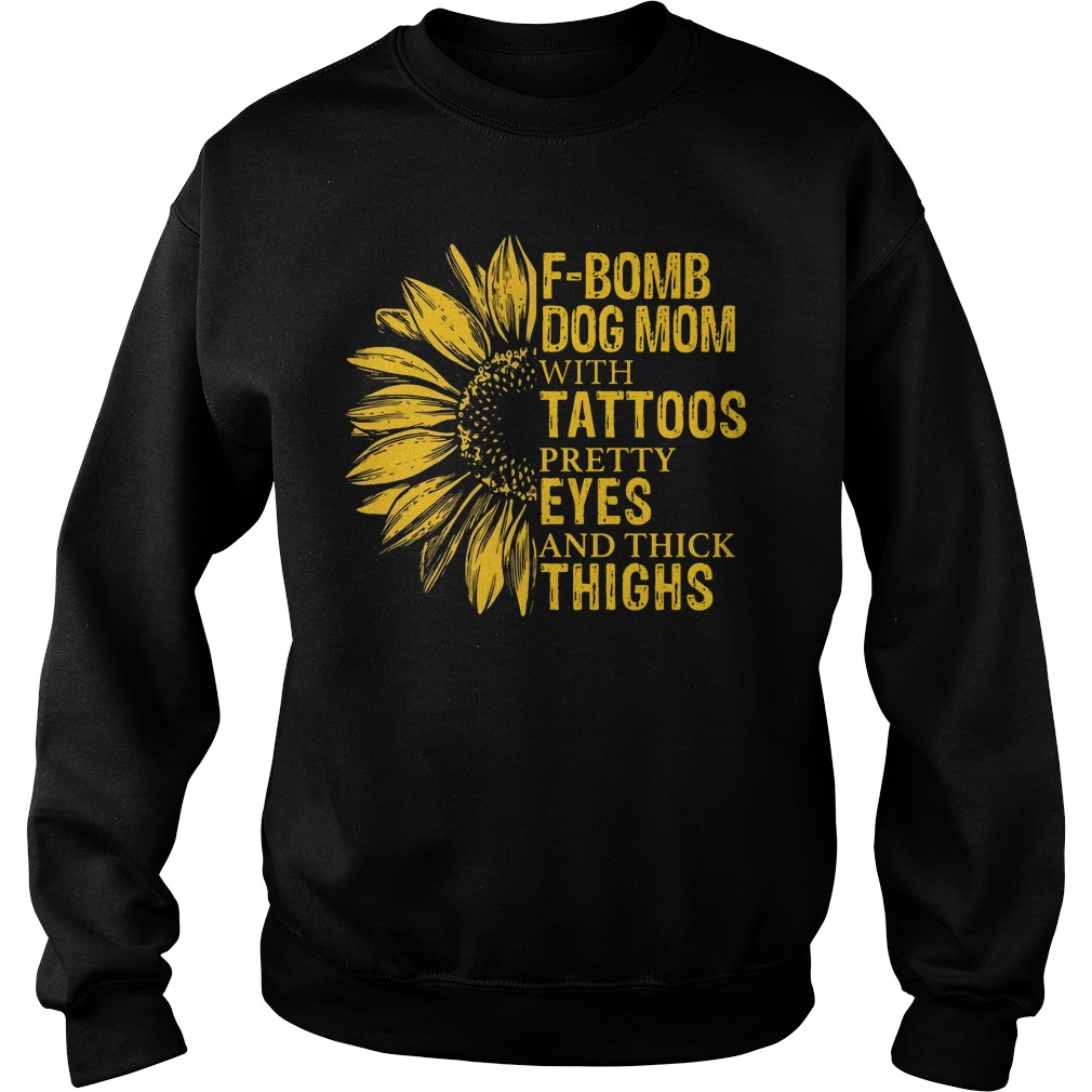 Sunflower F Bomb Dog Mom With Tattoos Pretty Eyes And Thick Thighs sweatshirt