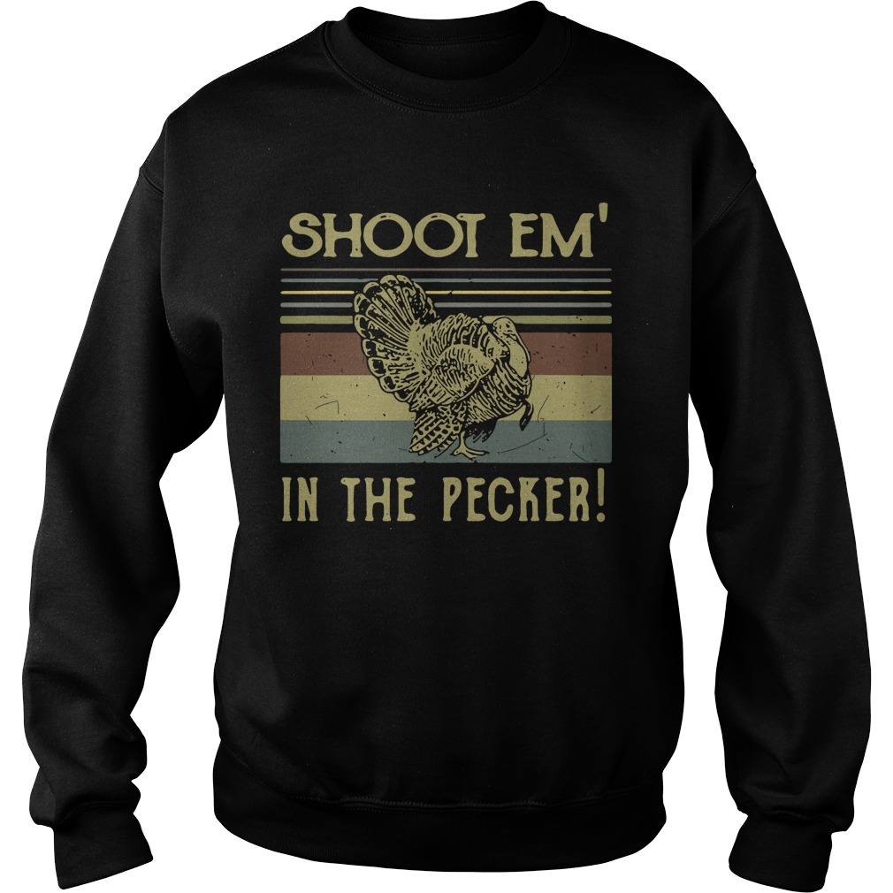 Turkey Hunter Shoot Em In The Pecker Retro Vintage sweatshirt