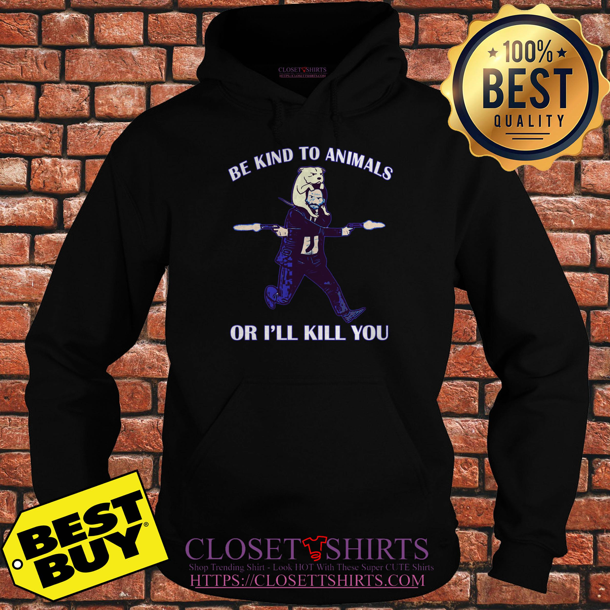 John Wick Be Kind To Animal Or I'll Kill You hoodie