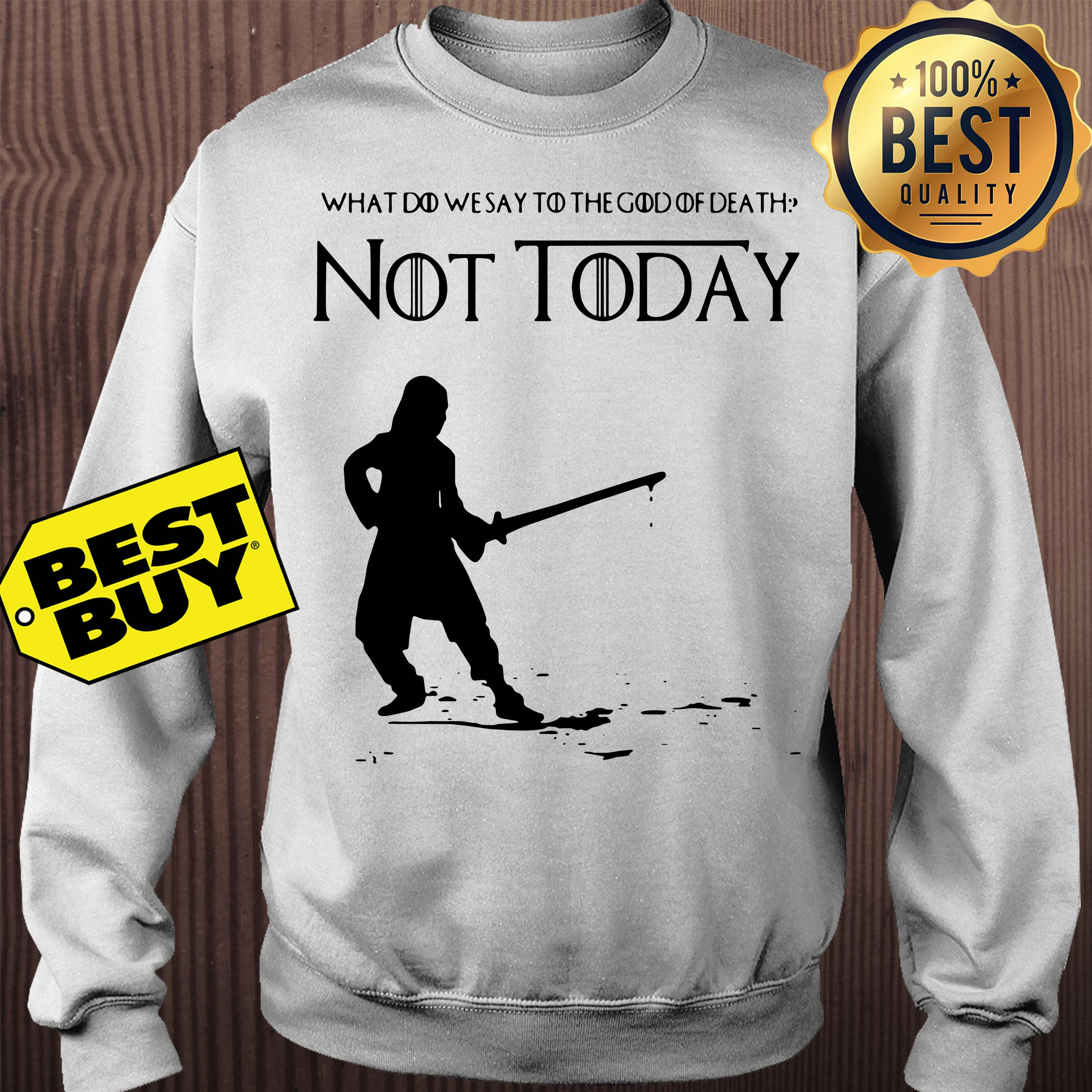 Not Today Shirt What Do We Say To The God Of Death Sweatshirt