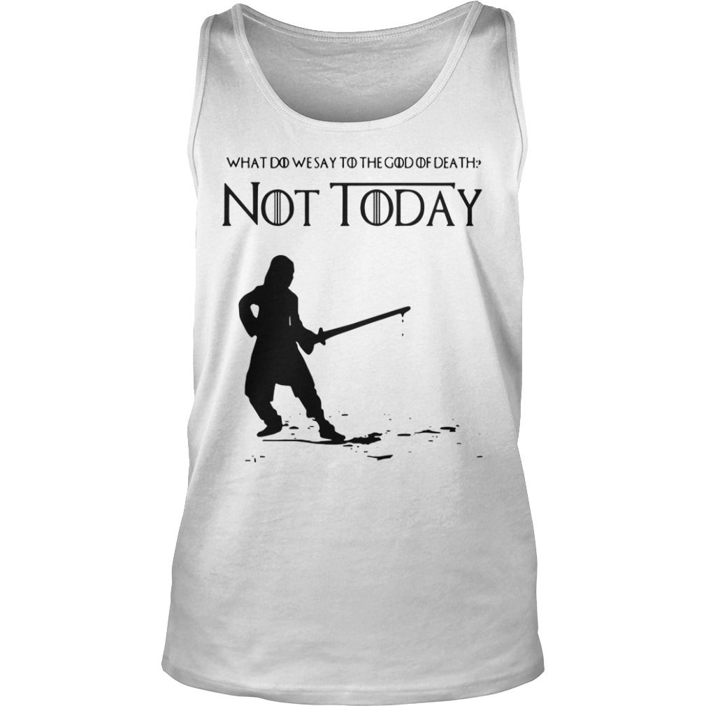 Not Today Shirt What Do We Say To The God Of Death tank top