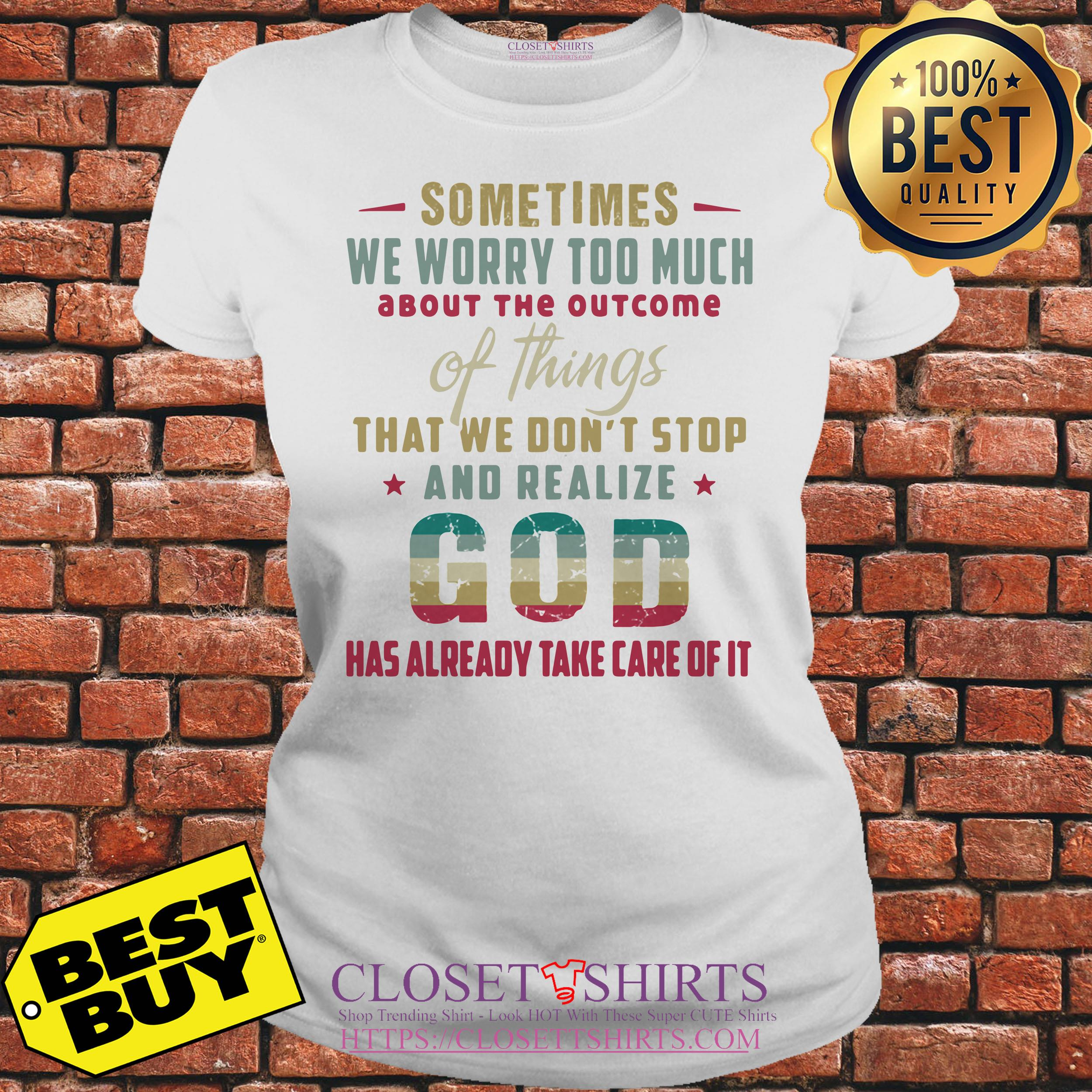 God Sometimes We Worry Too Much Has Already Take Care Of It ladies tee