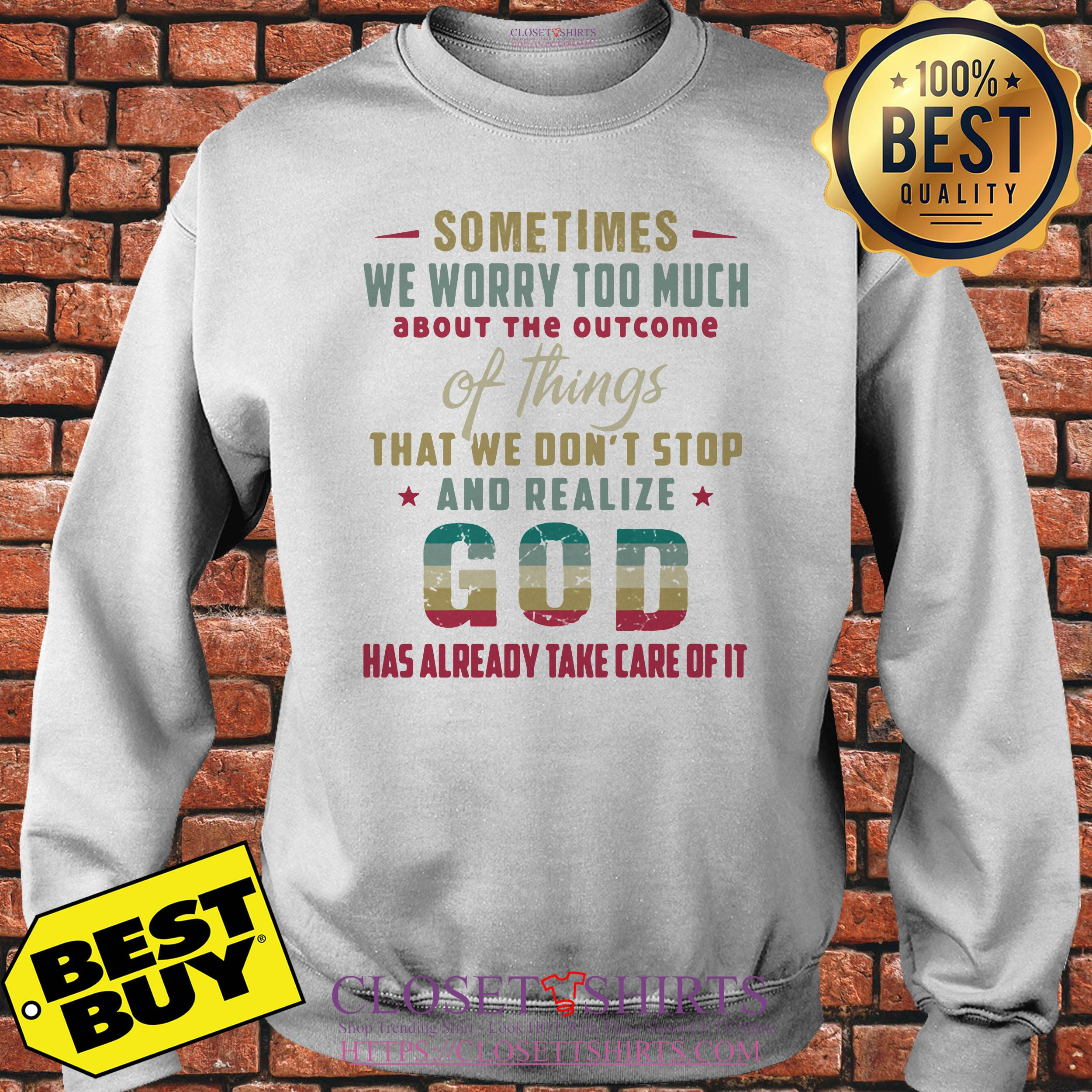 God Sometimes We Worry Too Much Has Already Take Care Of It Sweatshirt